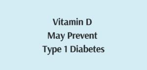 vitamin D may prevent type 1 diabetes